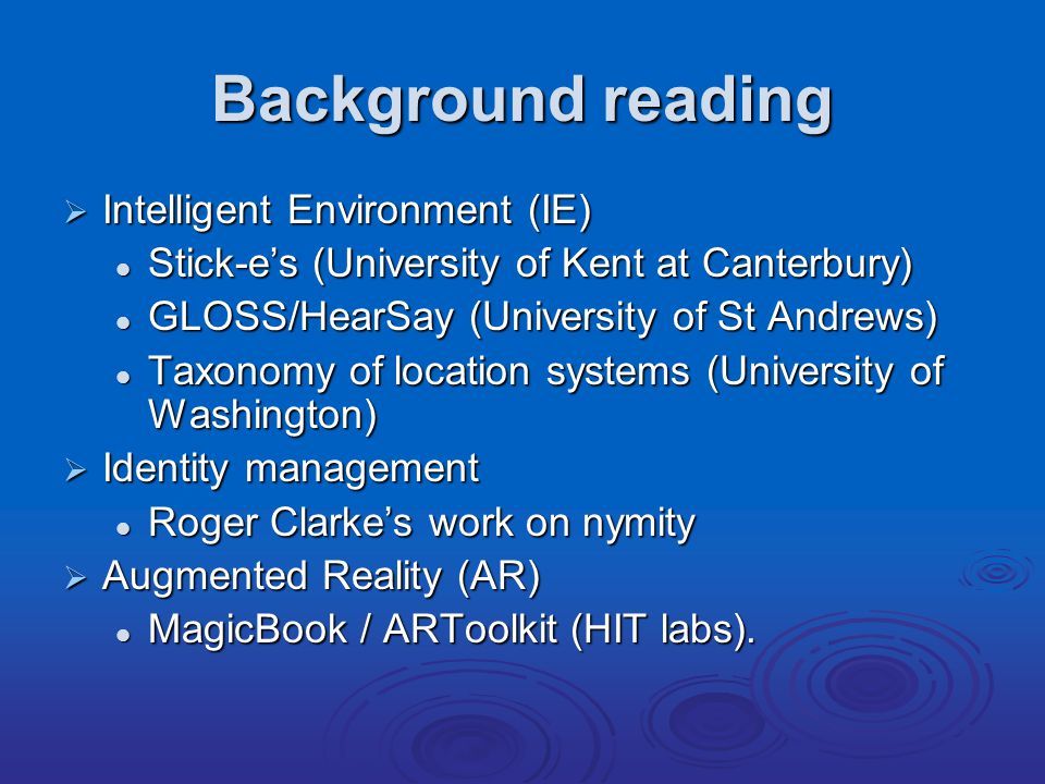 Background reading  Intelligent Environment (IE) Stick-e's (University of Kent at Canterbury) Stick-e's (University of Kent at Canterbury) GLOSS/HearSay (University of St Andrews) GLOSS/HearSay (University of St Andrews) Taxonomy of location systems (University of Washington) Taxonomy of location systems (University of Washington)  Identity management Roger Clarke's work on nymity Roger Clarke's work on nymity  Augmented Reality (AR) MagicBook / ARToolkit (HIT labs).
