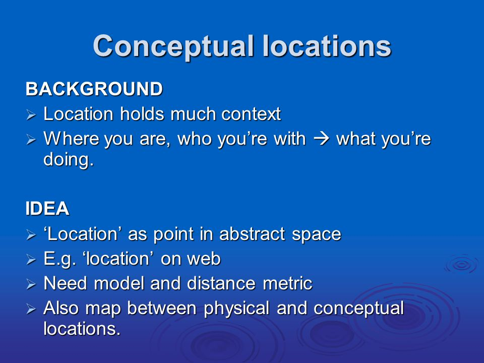 Conceptual locations BACKGROUND  Location holds much context  Where you are, who you're with  what you're doing.