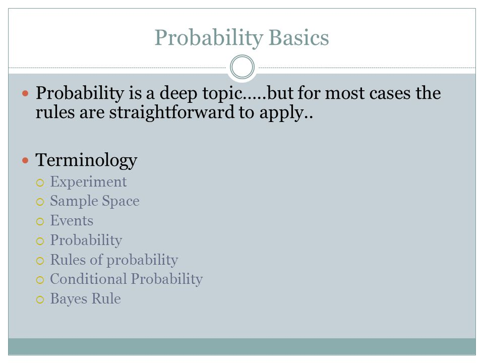 Probability Basics Probability is a deep topic…..but for most cases the rules are straightforward to apply..