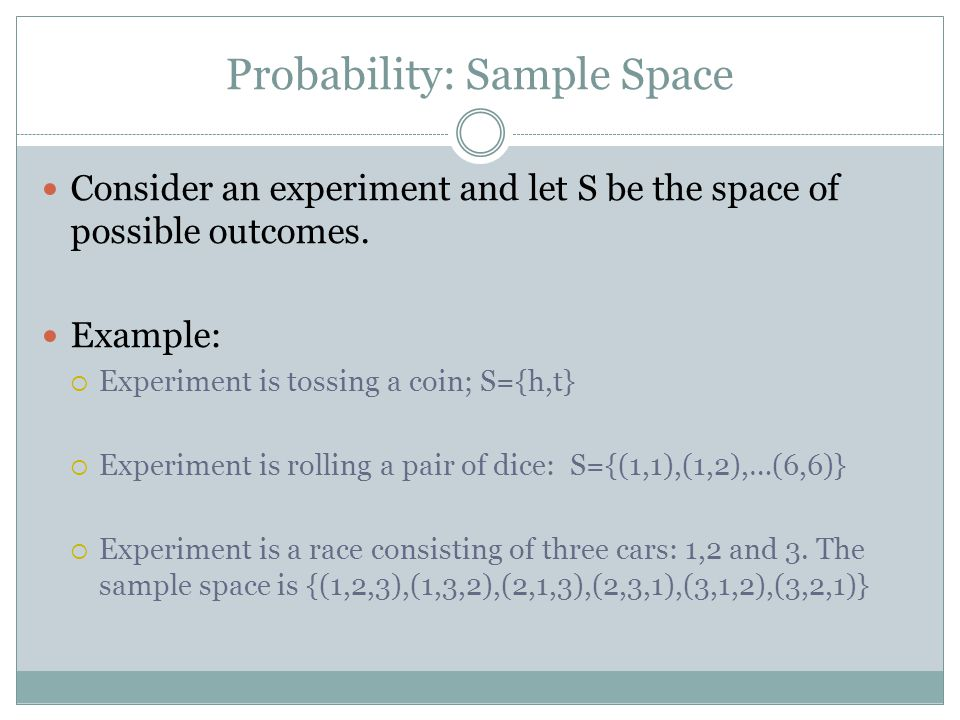 Probability: Sample Space Consider an experiment and let S be the space of possible outcomes. Example:  Experiment is tossing a coin; S={h,t}  Exper