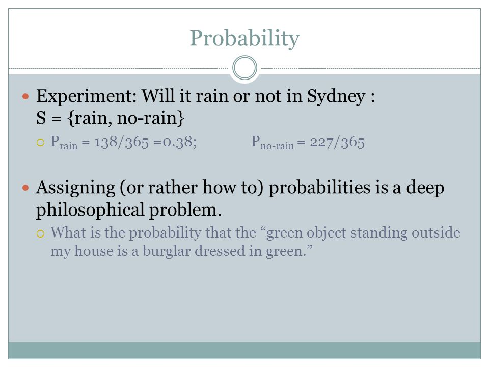 Probability Experiment: Will it rain or not in Sydney : S = {rain, no-rain}  P rain = 138/365 =0.38; P no-rain = 227/365 Assigning (or rather how to) probabilities is a deep philosophical problem.
