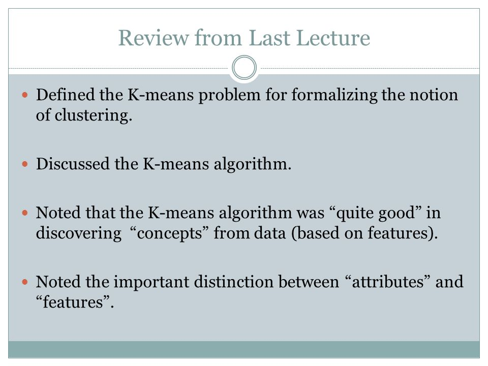 Review from Last Lecture Defined the K-means problem for formalizing the notion of clustering. Discussed the K-means algorithm. Noted that the K-means