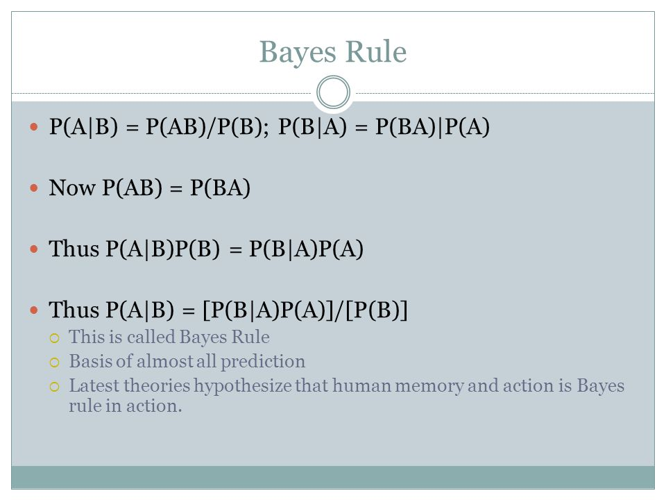 Bayes Rule P(A|B) = P(AB)/P(B); P(B|A) = P(BA)|P(A) Now P(AB) = P(BA) Thus P(A|B)P(B) = P(B|A)P(A) Thus P(A|B) = [P(B|A)P(A)]/[P(B)]  This is called Bayes Rule  Basis of almost all prediction  Latest theories hypothesize that human memory and action is Bayes rule in action.