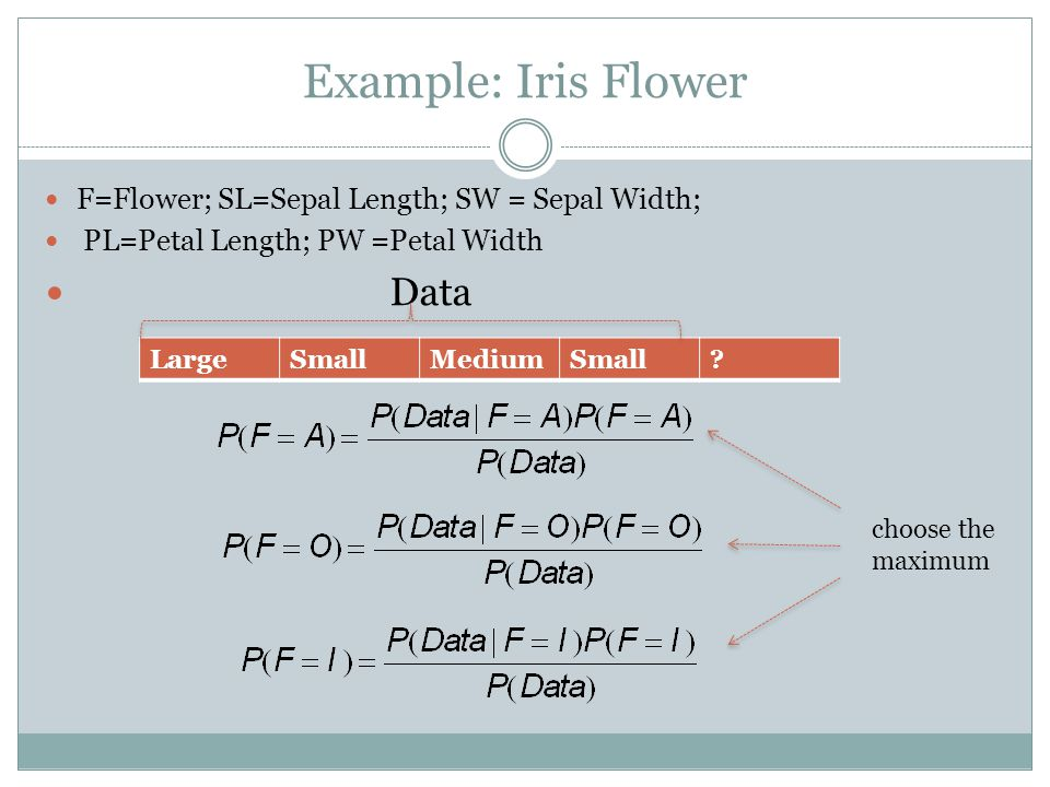 Example: Iris Flower F=Flower; SL=Sepal Length; SW = Sepal Width; PL=Petal Length; PW =Petal Width Data LargeSmallMediumSmall? choose the maximum