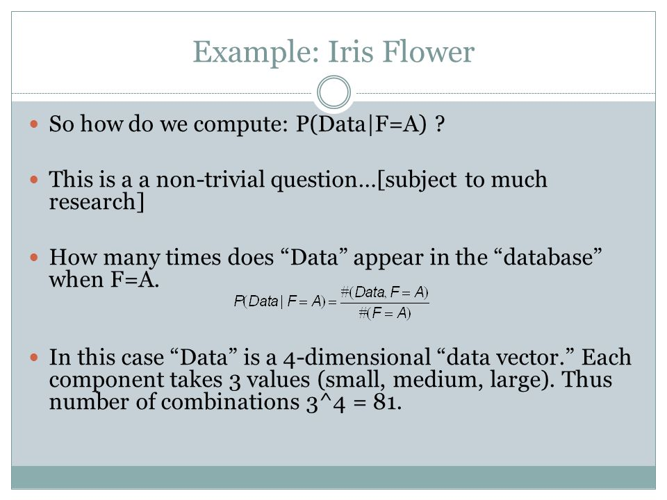 Example: Iris Flower So how do we compute: P(Data|F=A) .