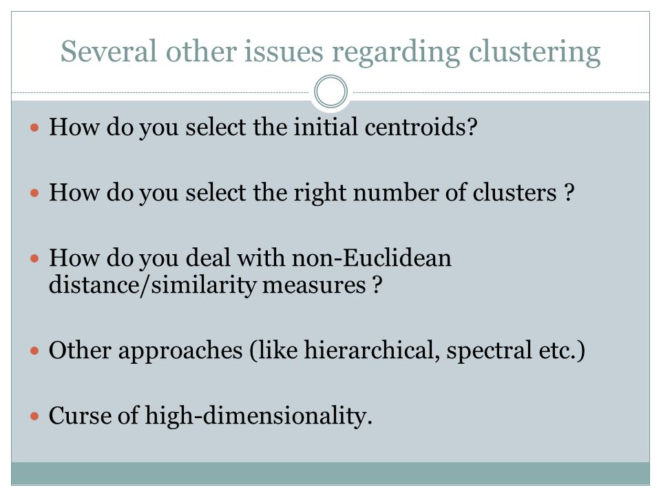 Several other issues regarding clustering How do you select the initial centroids? How do you select the right number of clusters ? How do you deal wi