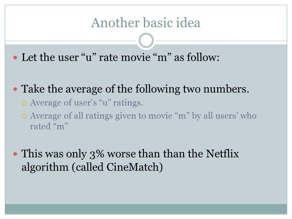 """Another basic idea Let the user """"u"""" rate movie """"m"""" as follow: Take the average of the following two numbers.  Average of user's """"u"""" ratings.  Averag"""