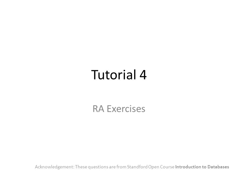Tutorial 4 RA Exercises Acknowledgement: These questions are from Standford Open Course Introduction to Databases