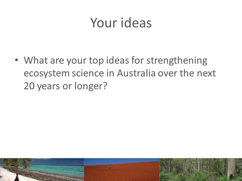 Your ideas What are your top ideas for strengthening ecosystem science in Australia over the next 20 years or longer