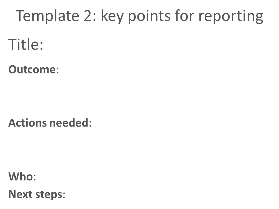 Title: Outcome: Actions needed: Who: Next steps: Template 2: key points for reporting