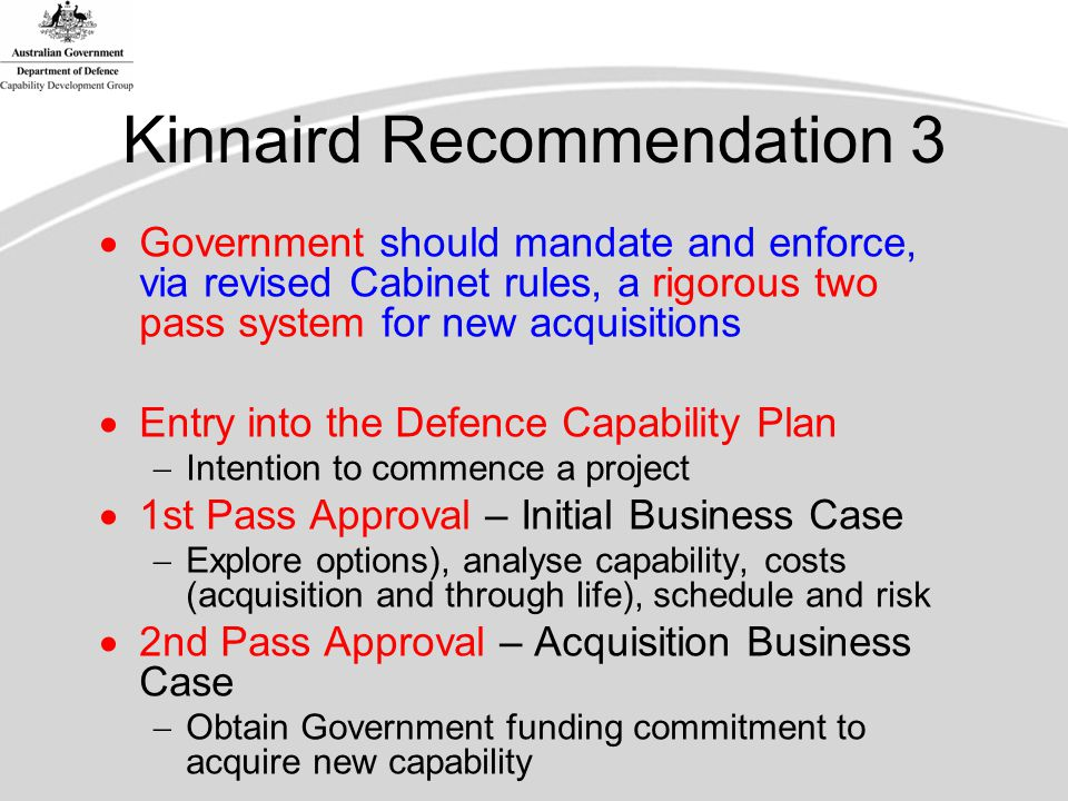 Kinnaird Recommendation 3  Government should mandate and enforce, via revised Cabinet rules, a rigorous two pass system for new acquisitions  Entry into the Defence Capability Plan  Intention to commence a project  1st Pass Approval – Initial Business Case  Explore options), analyse capability, costs (acquisition and through life), schedule and risk  2nd Pass Approval – Acquisition Business Case  Obtain Government funding commitment to acquire new capability