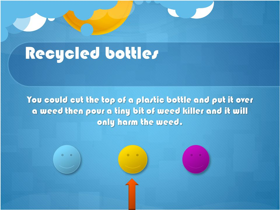 Recycled bottles You could cut the top of a plastic bottle and put it over a weed then pour a tiny bit of weed killer and it will only harm the weed.