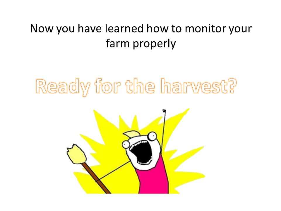 Now you have learned how to monitor your farm properly