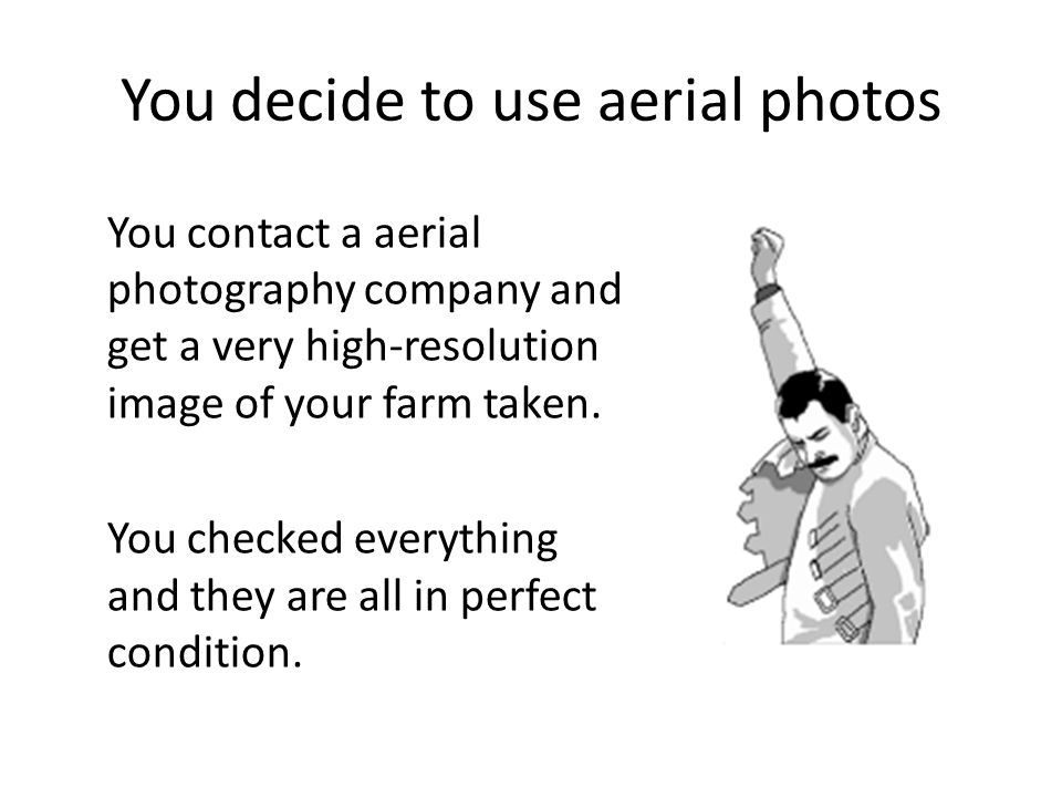 You decide to use aerial photos You contact a aerial photography company and get a very high-resolution image of your farm taken.