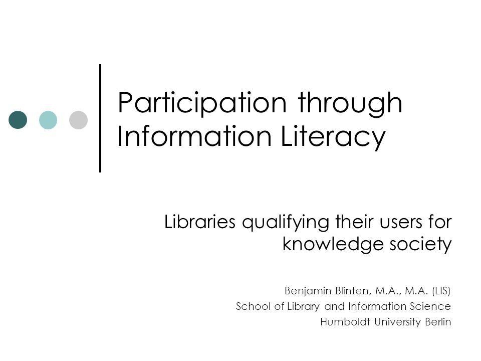 Participation through Information Literacy Libraries qualifying their users for knowledge society Benjamin Blinten, M.A., M.A.