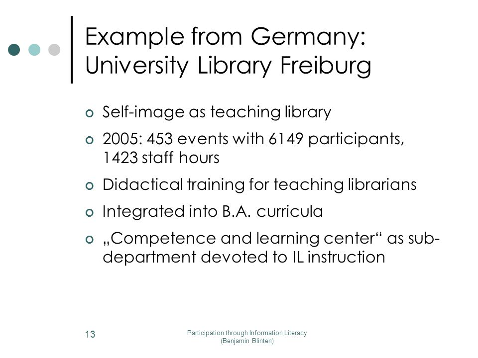 Participation through Information Literacy (Benjamin Blinten) 13 Example from Germany: University Library Freiburg Self-image as teaching library 2005: 453 events with 6149 participants, 1423 staff hours Didactical training for teaching librarians Integrated into B.A.