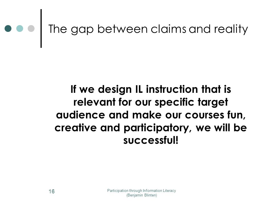 The gap between claims and reality If we design IL instruction that is relevant for our specific target audience and make our courses fun, creative and participatory, we will be successful.