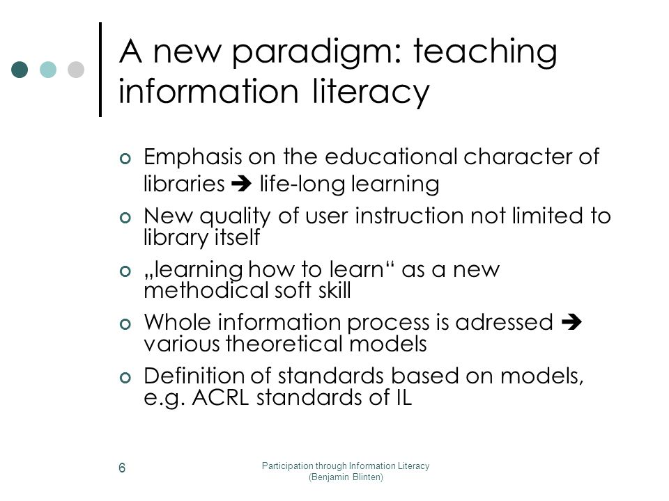 "Participation through Information Literacy (Benjamin Blinten) 6 Emphasis on the educational character of libraries  life-long learning New quality of user instruction not limited to library itself ""learning how to learn as a new methodical soft skill Whole information process is adressed  various theoretical models Definition of standards based on models, e.g."