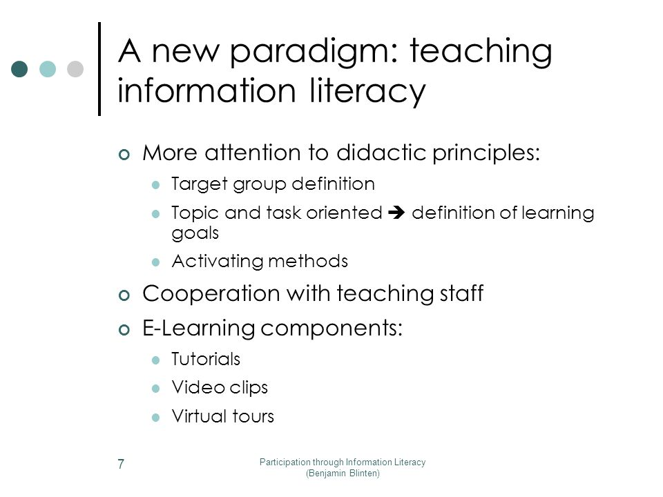 Participation through Information Literacy (Benjamin Blinten) 7 More attention to didactic principles: Target group definition Topic and task oriented  definition of learning goals Activating methods Cooperation with teaching staff E-Learning components: Tutorials Video clips Virtual tours A new paradigm: teaching information literacy