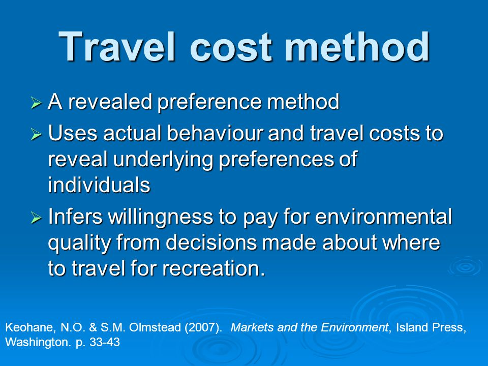 Travel cost method  A revealed preference method  Uses actual behaviour and travel costs to reveal underlying preferences of individuals  Infers willingness to pay for environmental quality from decisions made about where to travel for recreation.