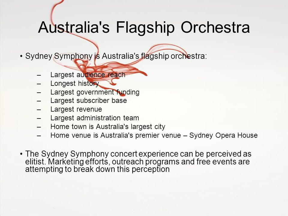 Australia s Flagship Orchestra Sydney Symphony is Australia s flagship orchestra: –Largest audience reach –Longest history –Largest government funding –Largest subscriber base –Largest revenue –Largest administration team –Home town is Australia s largest city –Home venue is Australia s premier venue – Sydney Opera House The Sydney Symphony concert experience can be perceived as elitist.
