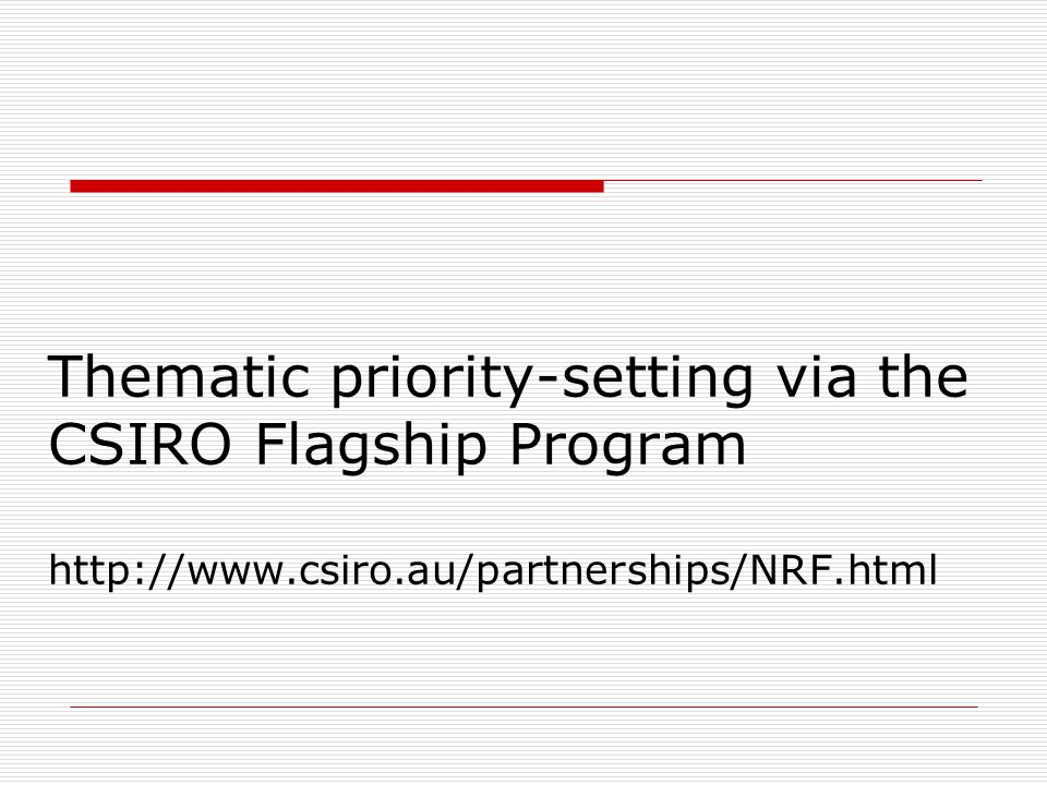 Thematic priority-setting via the CSIRO Flagship Program http://www.csiro.au/partnerships/NRF.html