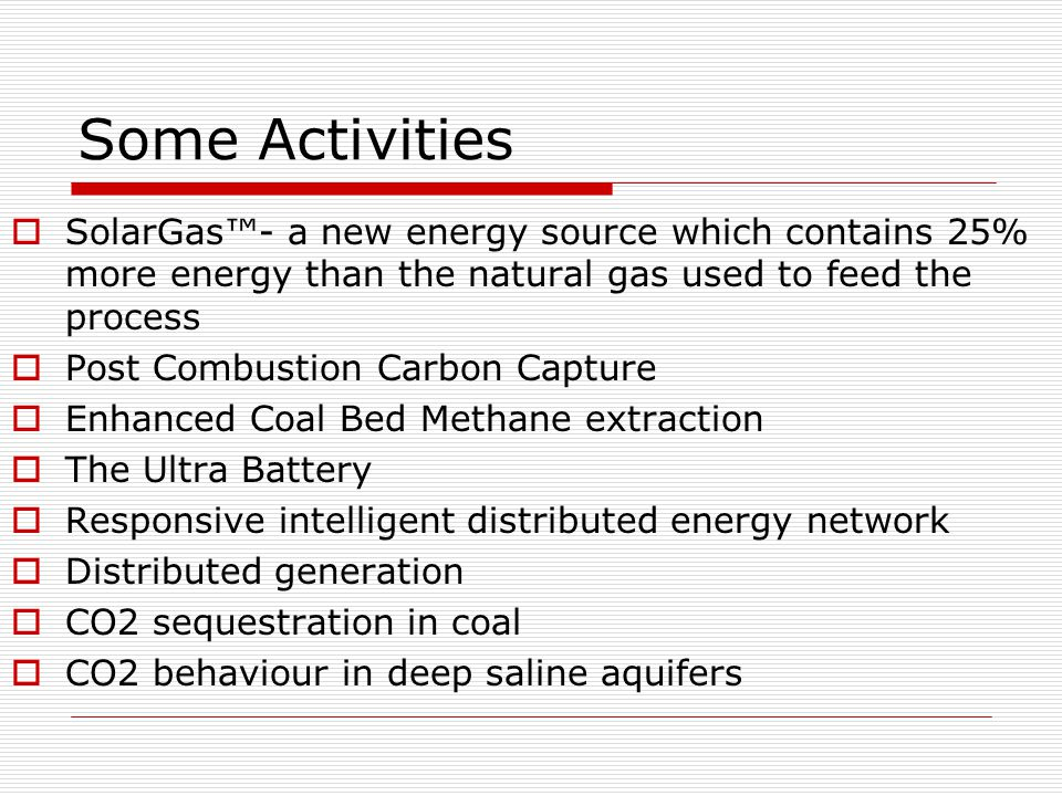 Some Activities  SolarGas™- a new energy source which contains 25% more energy than the natural gas used to feed the process  Post Combustion Carbon Capture  Enhanced Coal Bed Methane extraction  The Ultra Battery  Responsive intelligent distributed energy network  Distributed generation  CO2 sequestration in coal  CO2 behaviour in deep saline aquifers
