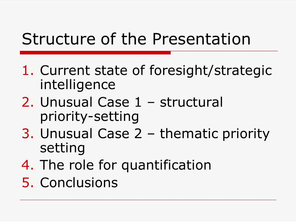 Structure of the Presentation 1.Current state of foresight/strategic intelligence 2.Unusual Case 1 – structural priority-setting 3.Unusual Case 2 – thematic priority setting 4.The role for quantification 5.Conclusions