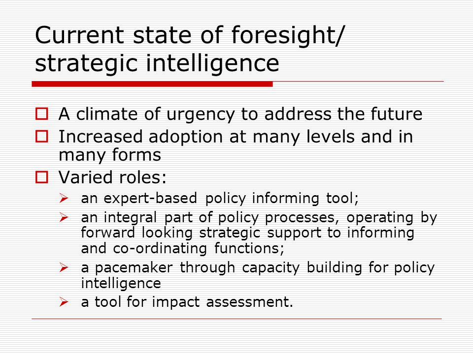 Current state of foresight/ strategic intelligence  A climate of urgency to address the future  Increased adoption at many levels and in many forms  Varied roles:  an expert-based policy informing tool;  an integral part of policy processes, operating by forward looking strategic support to informing and co-ordinating functions;  a pacemaker through capacity building for policy intelligence  a tool for impact assessment.