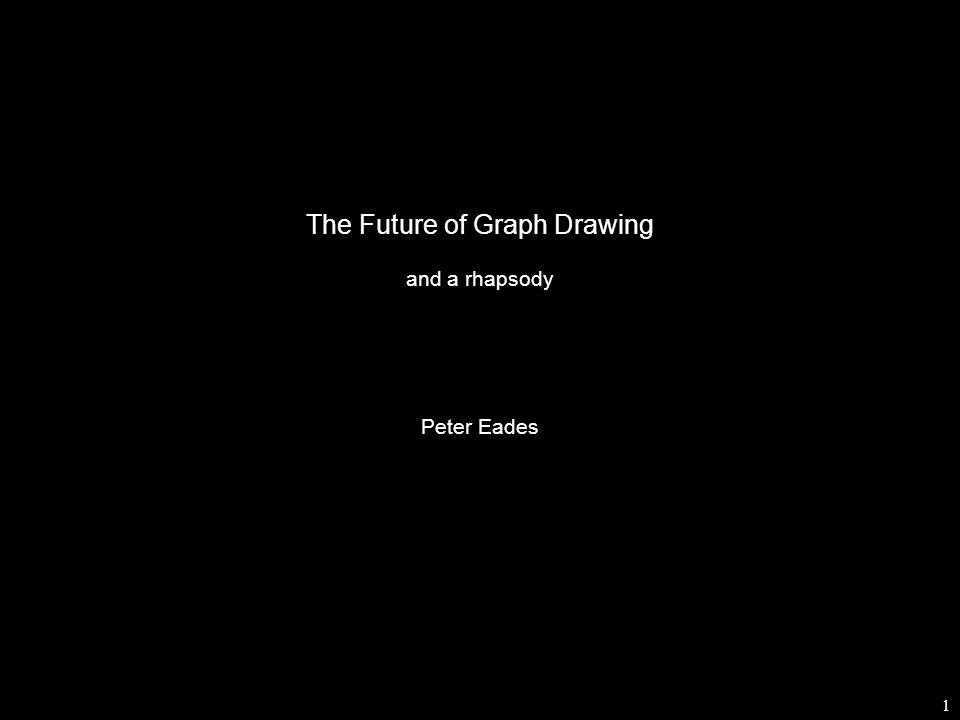 1 The Future of Graph Drawing and a rhapsody Peter Eades