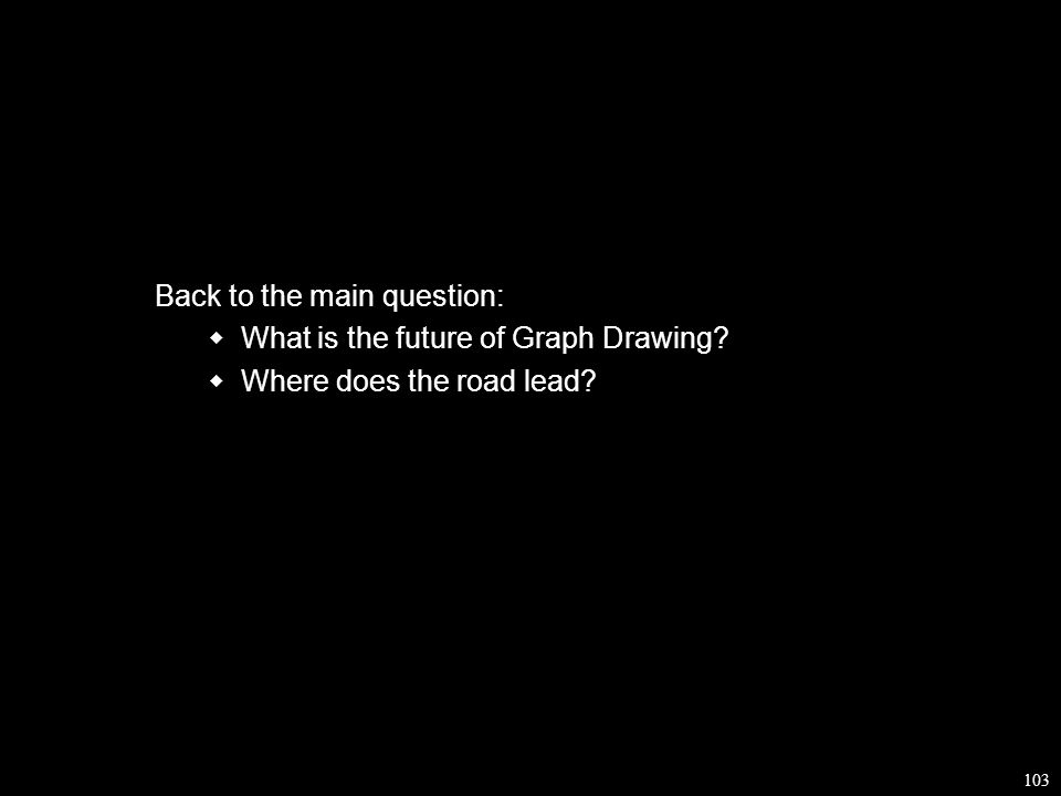 103 Back to the main question:  What is the future of Graph Drawing  Where does the road lead