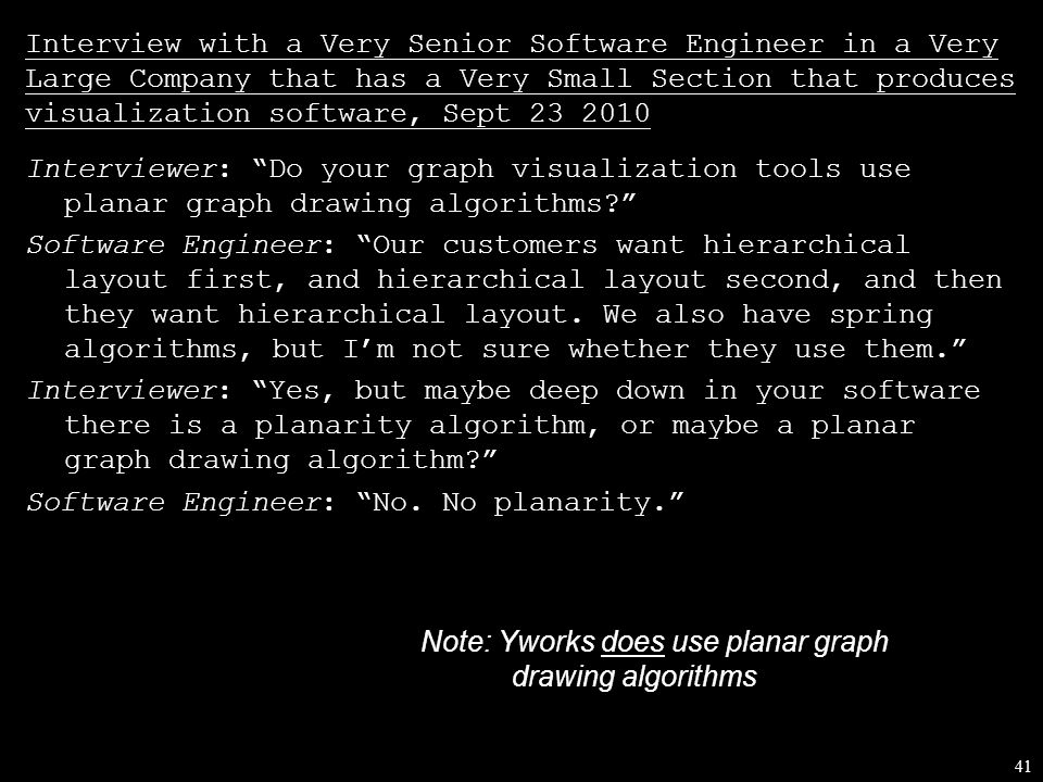 41 Interview with a Very Senior Software Engineer in a Very Large Company that has a Very Small Section that produces visualization software, Sept 23 2010 Interviewer: Do your graph visualization tools use planar graph drawing algorithms Software Engineer: Our customers want hierarchical layout first, and hierarchical layout second, and then they want hierarchical layout.