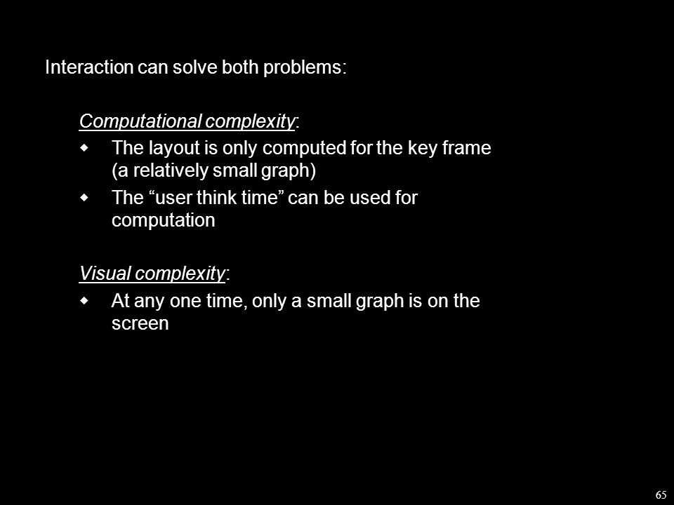 65 Interaction can solve both problems: Computational complexity:  The layout is only computed for the key frame (a relatively small graph)  The user think time can be used for computation Visual complexity:  At any one time, only a small graph is on the screen