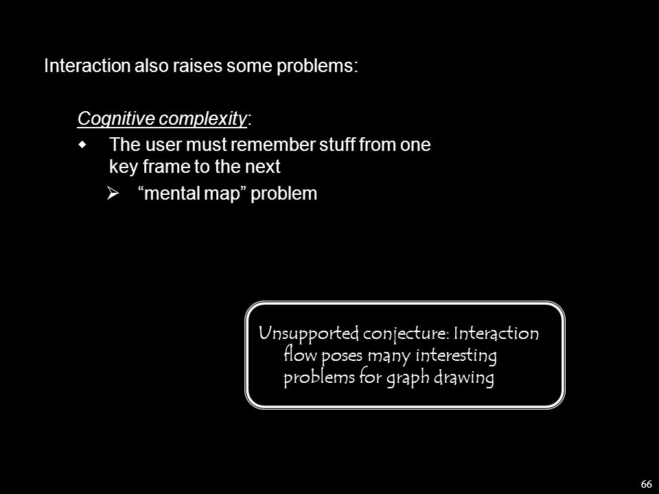 66 Interaction also raises some problems: Cognitive complexity:  The user must remember stuff from one key frame to the next  mental map problem Unsupported conjecture: Interaction flow poses many interesting problems for graph drawing
