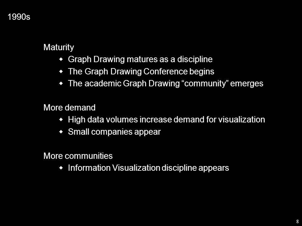 8 1990s Maturity  Graph Drawing matures as a discipline  The Graph Drawing Conference begins  The academic Graph Drawing community emerges More demand  High data volumes increase demand for visualization  Small companies appear More communities  Information Visualization discipline appears