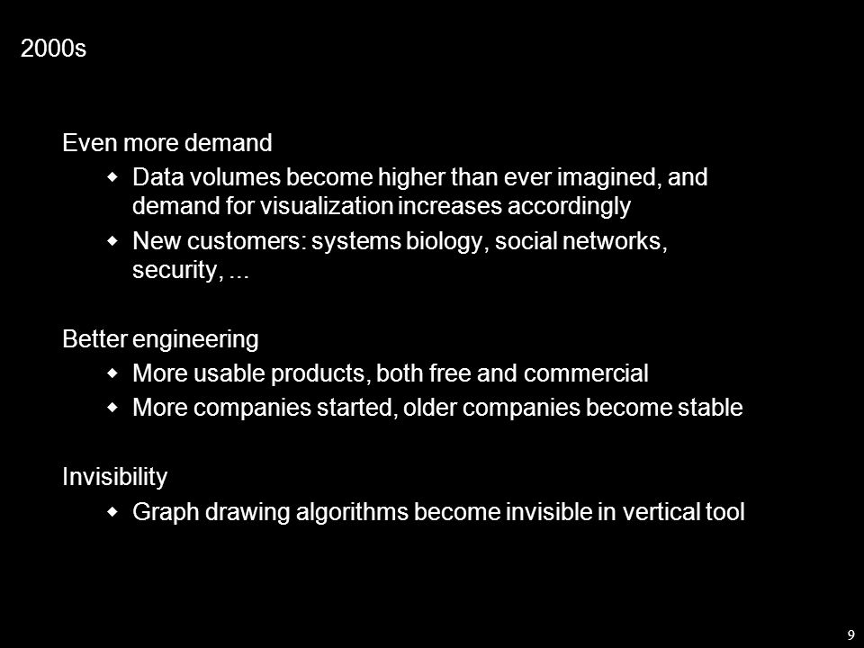 9 2000s Even more demand  Data volumes become higher than ever imagined, and demand for visualization increases accordingly  New customers: systems biology, social networks, security,...