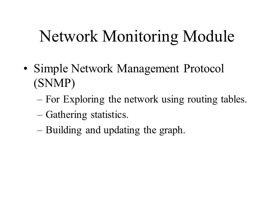 Network Monitoring Module Simple Network Management Protocol (SNMP) –For Exploring the network using routing tables.