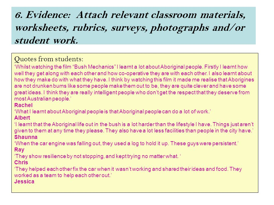 6. Evidence: Attach relevant classroom materials, worksheets, rubrics, surveys, photographs and/or student work. Quotes from students: 'Whilst watchin