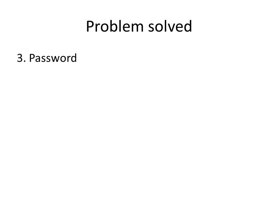 Problem solved 3. Password