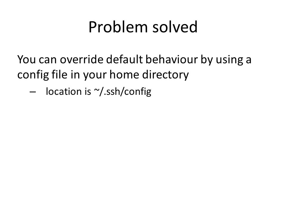 Problem solved You can override default behaviour by using a config file in your home directory – location is ~/.ssh/config