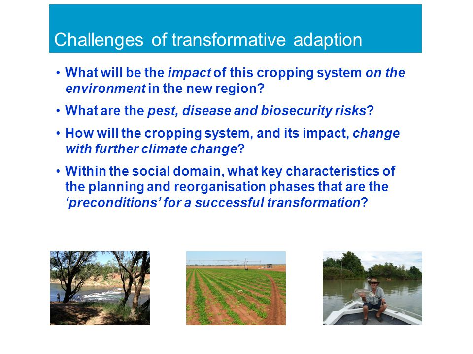 Challenges of transformative adaption What will be the impact of this cropping system on the environment in the new region.