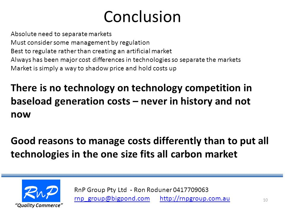 Conclusion RnPRnP Quality Commerce 10 Absolute need to separate markets Must consider some management by regulation Best to regulate rather than creating an artificial market Always has been major cost differences in technologies so separate the markets Market is simply a way to shadow price and hold costs up There is no technology on technology competition in baseload generation costs – never in history and not now Good reasons to manage costs differently than to put all technologies in the one size fits all carbon market RnP Group Pty Ltd - Ron Roduner