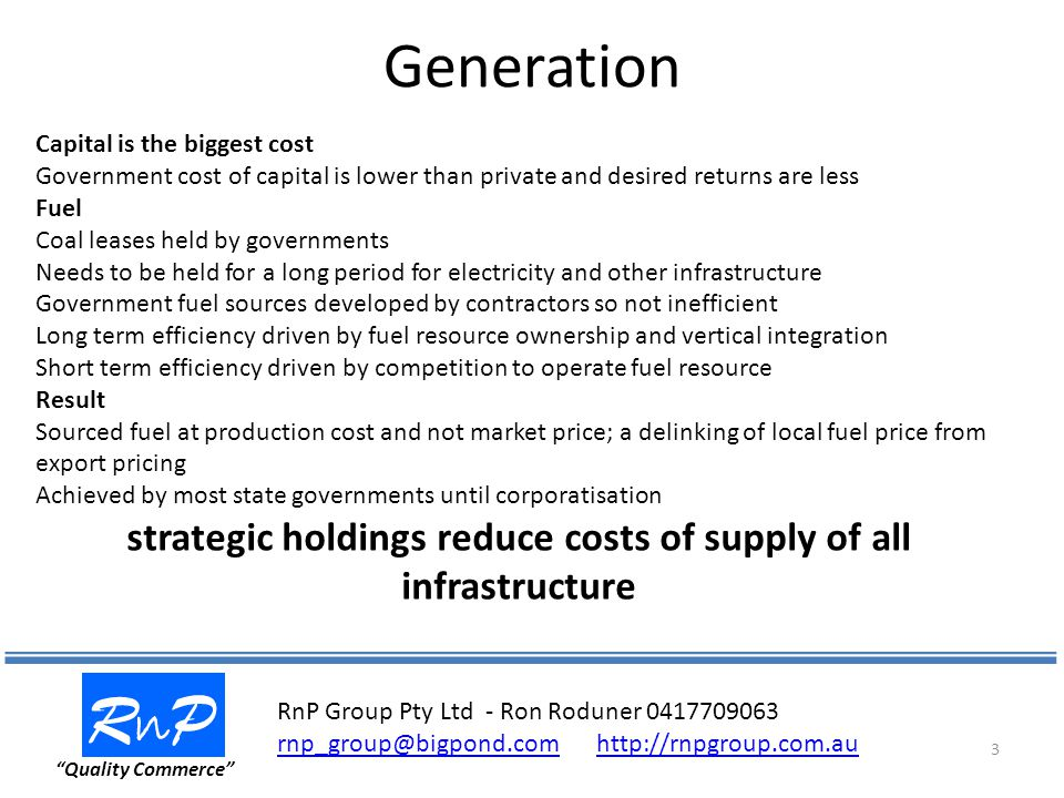 Generation RnPRnP Quality Commerce 3 Capital is the biggest cost Government cost of capital is lower than private and desired returns are less Fuel Coal leases held by governments Needs to be held for a long period for electricity and other infrastructure Government fuel sources developed by contractors so not inefficient Long term efficiency driven by fuel resource ownership and vertical integration Short term efficiency driven by competition to operate fuel resource Result Sourced fuel at production cost and not market price; a delinking of local fuel price from export pricing Achieved by most state governments until corporatisation strategic holdings reduce costs of supply of all infrastructure RnP Group Pty Ltd - Ron Roduner