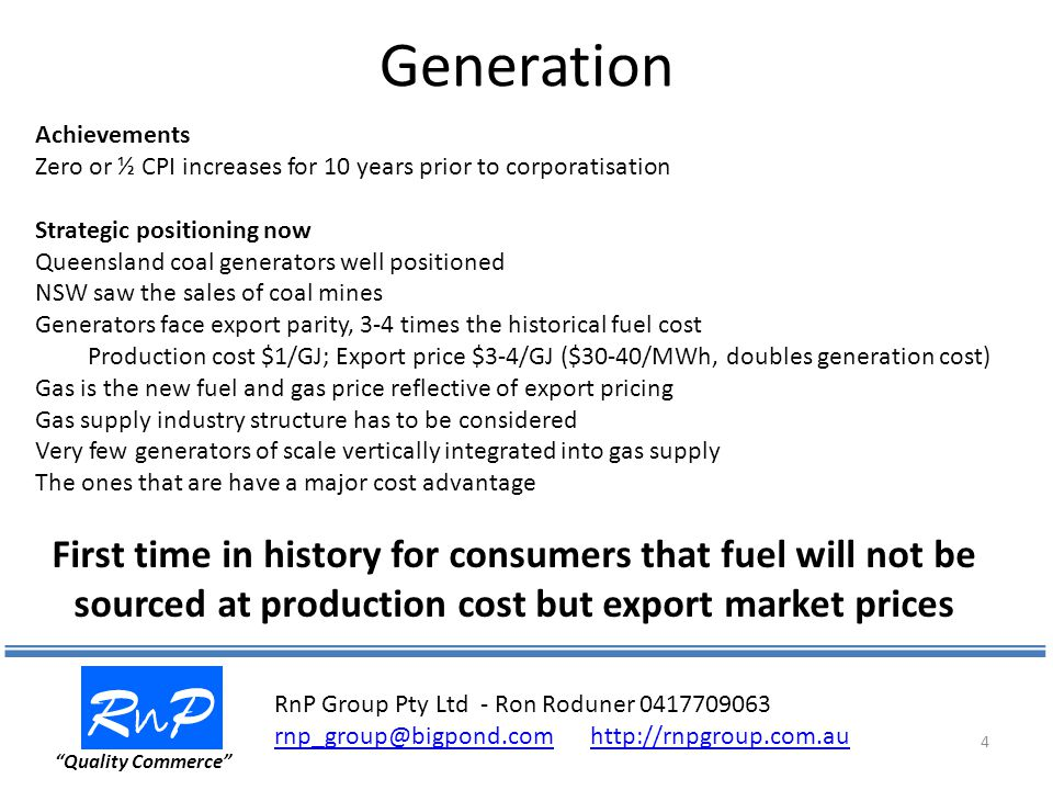 Generation RnPRnP Quality Commerce 4 Achievements Zero or ½ CPI increases for 10 years prior to corporatisation Strategic positioning now Queensland coal generators well positioned NSW saw the sales of coal mines Generators face export parity, 3-4 times the historical fuel cost Production cost $1/GJ; Export price $3-4/GJ ($30-40/MWh, doubles generation cost) Gas is the new fuel and gas price reflective of export pricing Gas supply industry structure has to be considered Very few generators of scale vertically integrated into gas supply The ones that are have a major cost advantage First time in history for consumers that fuel will not be sourced at production cost but export market prices RnP Group Pty Ltd - Ron Roduner