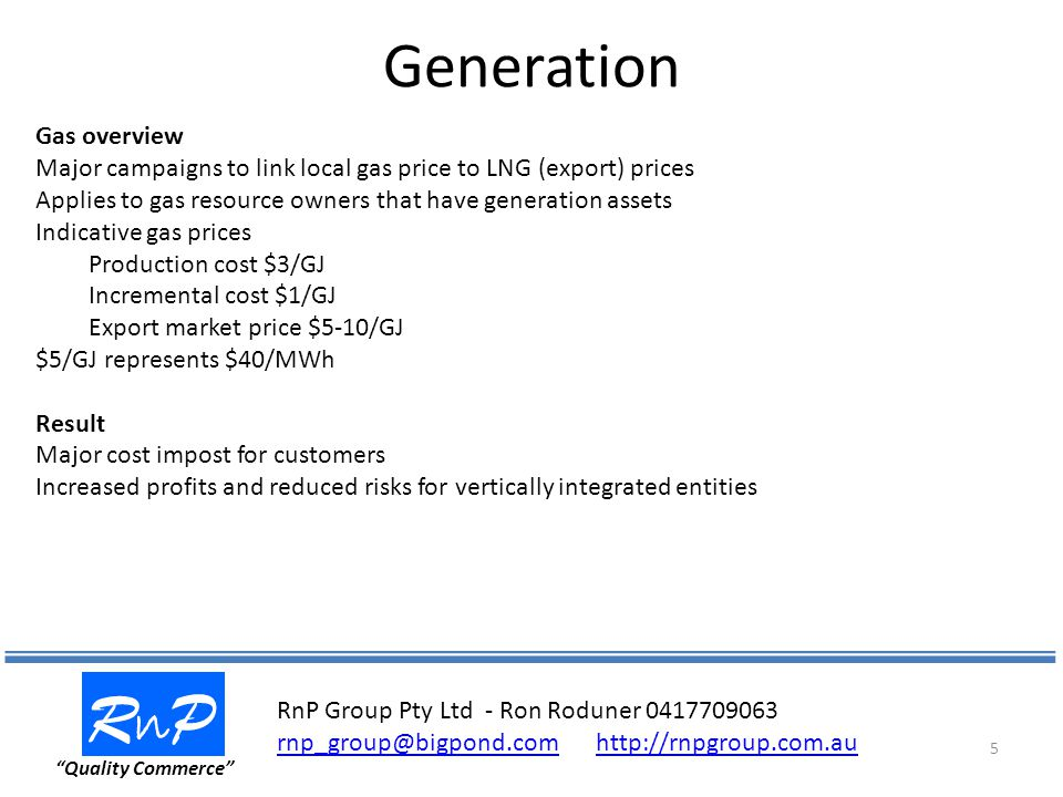 Generation RnPRnP Quality Commerce 5 Gas overview Major campaigns to link local gas price to LNG (export) prices Applies to gas resource owners that have generation assets Indicative gas prices Production cost $3/GJ Incremental cost $1/GJ Export market price $5-10/GJ $5/GJ represents $40/MWh Result Major cost impost for customers Increased profits and reduced risks for vertically integrated entities RnP Group Pty Ltd - Ron Roduner
