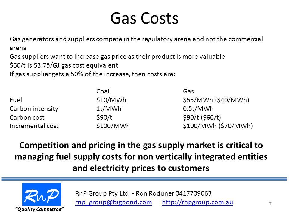 Gas Costs RnPRnP Quality Commerce 7 Gas generators and suppliers compete in the regulatory arena and not the commercial arena Gas suppliers want to increase gas price as their product is more valuable $60/t is $3.75/GJ gas cost equivalent If gas supplier gets a 50% of the increase, then costs are: CoalGas Fuel$10/MWh$55/MWh ($40/MWh) Carbon intensity1t/MWh0.5t/MWh Carbon cost$90/t$90/t ($60/t) Incremental cost$100/MWh$100/MWh ($70/MWh) Competition and pricing in the gas supply market is critical to managing fuel supply costs for non vertically integrated entities and electricity prices to customers RnP Group Pty Ltd - Ron Roduner