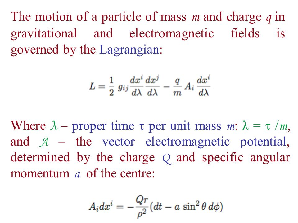 The motion of a particle of mass m and charge q in gravitational and electromagnetic fields is governed by the Lagrangian: Where λ – proper time  per unit mass m : λ =  / m, and A – the vector electromagnetic potential, determined by the charge Q and specific angular momentum a of the centre: