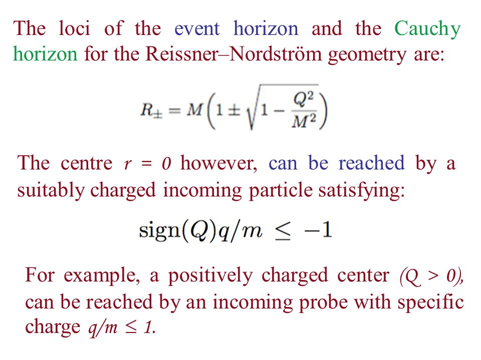 The loci of the event horizon and the Cauchy horizon for the Reissner–Nordström geometry are: The centre r = 0 however, can be reached by a suitably charged incoming particle satisfying: For example, a positively charged center (Q > 0), can be reached by an incoming probe with specific charge q/m  1.