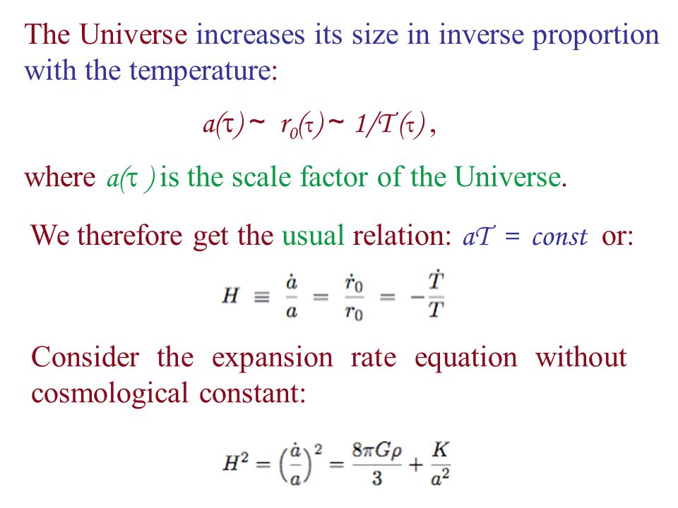 The Universe increases its size in inverse proportion with the temperature: a(  ) ∼ r 0 (  ) ∼ 1/T (  ), where a(  ) is the scale factor of the Universe.