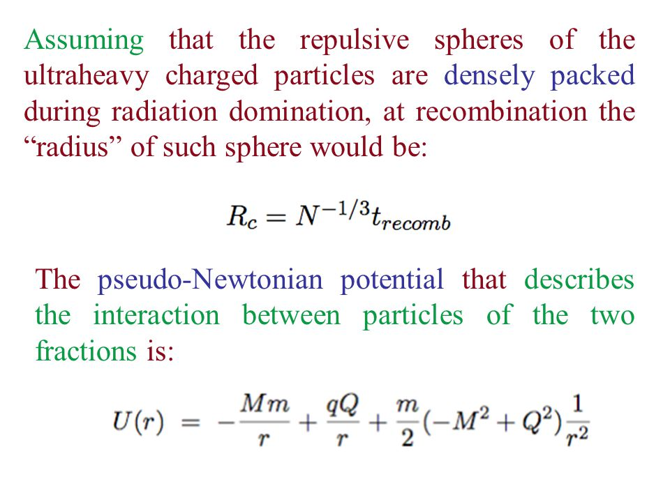 Assuming that the repulsive spheres of the ultraheavy charged particles are densely packed during radiation domination, at recombination the radius of such sphere would be: The pseudo-Newtonian potential that describes the interaction between particles of the two fractions is: